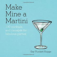 Make Mine a Martini: 130 Cocktails & Canap??s for Fabulous Parties by Kay Plunkett-Hogge (2014-09-01)