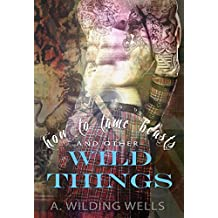 How To Tame Beasts And Other Wild Things (The Wild Things (standalone) Book 1)