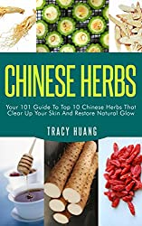 CHINESE HERBS: Your 101 Guide To Top 10 Chinese Herbs That Clear Up Your Skin And Restore Natural Glow (Herbs for Health and Healing, Chinese Herbal Medicine, ... Chinese Medicine) (English Edition)