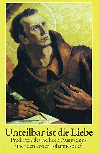 Unteilbar ist die Liebe: Predigten des hl. Augustinus über den ersten Johannesbrief. Augustinus bei echter (Augustinus-Heute)