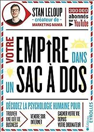 Votre empire dans un sac à dos: décodez la psychologie humaine pour trouver une idée de business, vendre sur internet et gagner votre vie depuis votre ordinateur par Stan Leloup