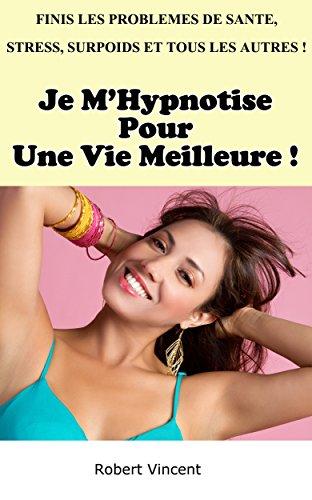 Je M'Hypnotise Pour Une Meilleure Vie: Finis les problèmes de santé, stress, insomnie, surpoids et tous les autres ! par Robert Vincent