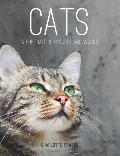 Cats: A Portrait in Pictures and Words by Fraser, Charlotte (2013) Hardcover