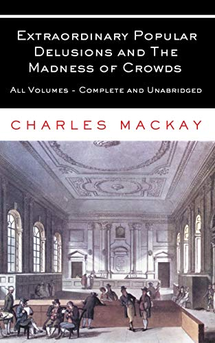 Extraordinary Popular Delusions and The Madness of Crowds: All Volumes - Complete and Unabridged (English Edition)