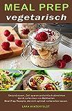 Meal Prep vegetarisch: Gesund essen, Zeit sparen und einfach abnehmen durch vorkochen von Mahlzeiten. Meal Prep Rezepte, die sich optimal vorbereiten lassen. (German Edition)