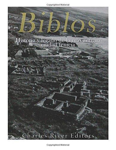 Biblos: Historia y legado de la más antigua ciudad fenicia por Charles River Editors