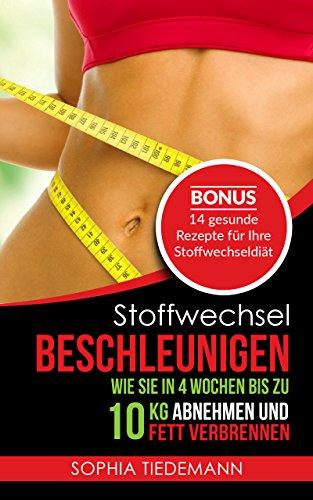 Stoffwechsel beschleunigen: Wie Sie in 4 Wochen bis zu 10 KG abnehmen und Fett verbrennen - Bonus: 14 gesunde Rezepte für Ihre Stoffwechseldiät