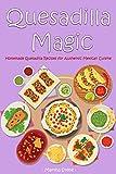 Quesadilla Magic: Homemade Quesadilla Recipes for Authentic Mexican Cuisine (English Edition)