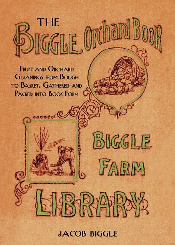 The Biggle Orchard Book: Fruit and Orchard Gleanings from Bough to Basket, Gathered and Packed into Book Form by Biggle, Jacob (2014) Hardcover