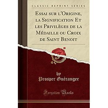 Essai Sur l'Origine, La Signification Et Les Privilèges de la Médaille Ou Croix de Saint Benoit (Classic Reprint)