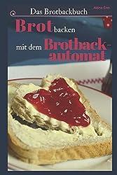Das Brotbackbuch: Brot selber backen mit dem Brotbackautomat - 50 Rezepte für Genießer (Brot und Brötchen, Brot backen für Anfänger & Fortgeschrittene) (Backen - die besten Rezepte, Band 7)