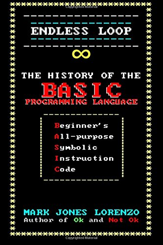 Endless Loop: The History of the BASIC Programming Language (Beginner's All-purpose Symbolic Instruction Code) por Mark Jones Lorenzo