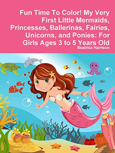 Fun Time To Color! My Very First Little Mermaids, Princesses, Ballerinas, Fairies, Unicorns, and Ponies: For Girls Ages 3 to 5 Years Old (My Pony Ballerina Little)