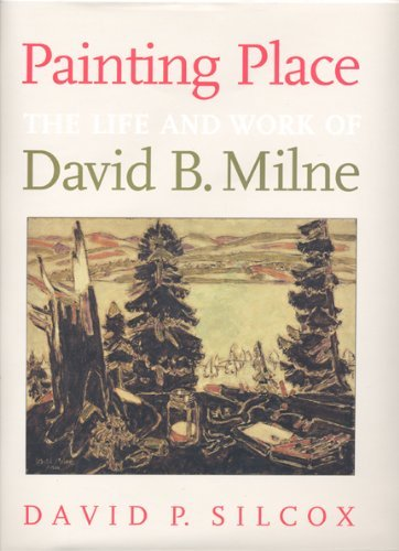 Painting Place: The Life and Work of David B. Milne by David P. Silcox (1996-10-22)