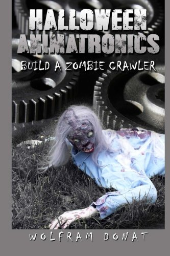 Halloween Animatronics: Build a Zombie Crawler: Volume 2