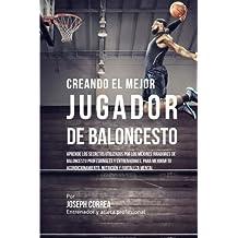 Creando al Mejor Jugador de Baloncesto: Aprende los secretos y trucos utilizados por los mejores Jugador de Baloncestos profesionales y entrenadores, ... y fortaleza Mental sin pastillas ni batidos