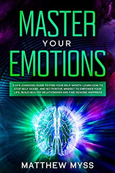 Master Your Emotions: A Life-changing Guide to Find Your Self-worth. Learn How to Stop Self-doubt, and Set Positive Mindset to Empower Your Life, Build ... Management Book 1) (English Edition) van [Myss, Matthew]