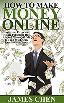 How to Make Money Online: How Using Fiverr and Kindle Publishing Has Allowed Me to Quit My Job and Work Only Four Hours a Week (2 Book Collection of How to Make Money Online) (English Edition) par [Chen, James]