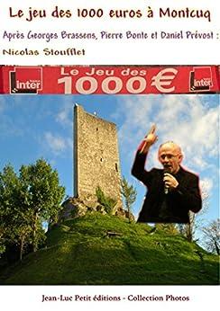 Le jeu des 1000 euros à Montcuq: Après Georges Brassens, Pierre Bonte et Daniel Prévost : Nicolas Stoufflet par [Ternoise, Stéphane]