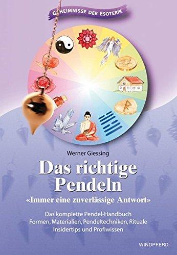 Das richtige Pendeln: Immer eine zuverlässige Antwort. Das komplette Pendel-Handbuch. Formen, Materialien, Pendeltechniken, Rituale, Insidertips und Profiwissen