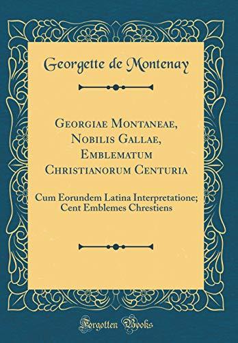 Georgiae Montaneae, Nobilis Gallae, Emblematum Christianorum Centuria: Cum Eorundem Latina Interpretatione; Cent Emblemes Chrestiens (Classic Reprint) par Georgette De Montenay