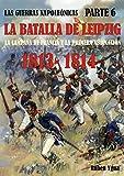 LA BATALLA DE LEIPZIG- 1813- 1814: LA CAMPAÑA DE FRANCIA Y LA PRIMERA ABDICACIÓN (LAS GUERRAS NAPOLEÓNICAS nº 6)