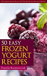 50 Easy Frozen Yogurt Recipes - The Frozen Yogurt Cookbook (The Summer Dessert Recipes And The Best Dessert Recipes Collection) (English Edition)