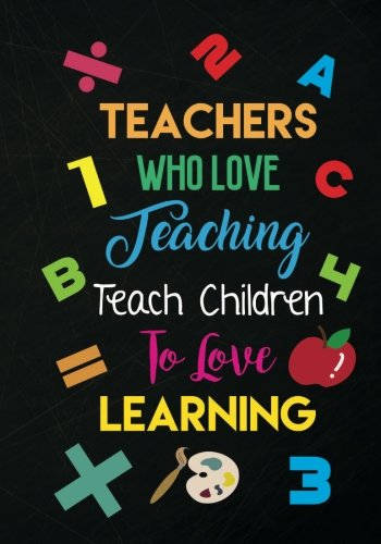 Teacher Notebook: Teachers Who Love Teaching Teach Children to Love Learning: Journal Planner for Teacher Gift - Great Teacher Appreciation Gift to Say Thank You, for Retirement, or School Year End