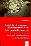 Soziale Deutungsmuster von Unternehmern im Transformationsprozess: Moralische Kommunikation und gesellschaftliche Verantwortung von Unternehmern, dargestellt am Beispiel Bulgariens