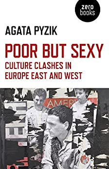 Poor but Sexy: Culture Clashes in Europe East and West by [Pyzik, Agata]