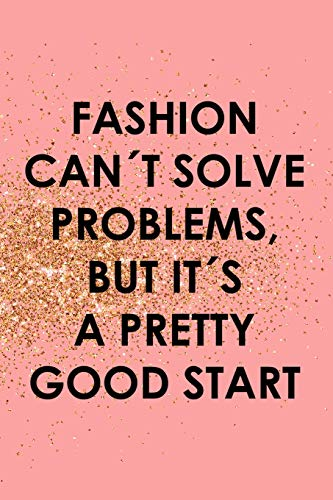 Fashion Can´t Solve Problems, But It´s A Pretty Good Start: Blank Lined Notebook Journal Diary Composition Notepad 120 Pages 6x9 Paperback ( Fashion ) Gold And Pink