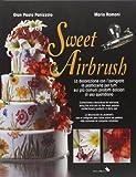 Sweet Airbrush. La decorazione con l'aerografo in pasticceria per tutti sui piu' comuni prodotti dolciari di uso quotidiano. Ediz. illustrata