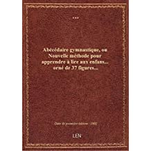 Abécédaire gymnastique , ou Nouvelle méthode pour apprendre à lire aux enfans... orné de 37 figures.