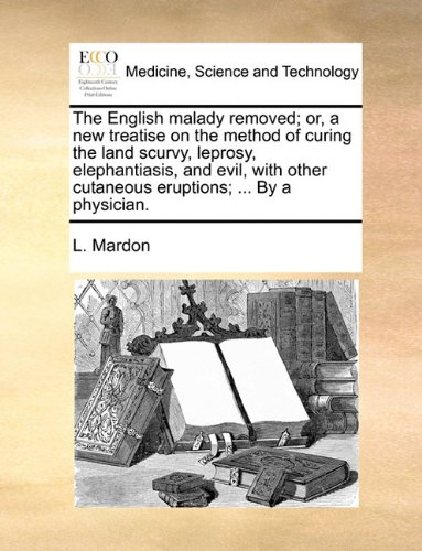 The English malady removed; or, a new treatise on the method of curing the land scurvy, leprosy, elephantiasis, and evil, with other cutaneous eruptions; ... By a physician.