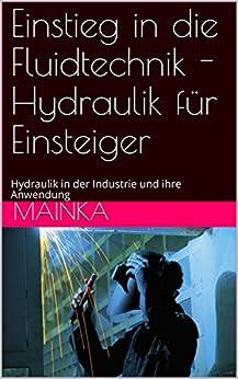 Einstieg in die Fluidtechnik - Hydraulik für Einsteiger: Hydraulik in der Industrie und ihre Anwendung (Ausbildung Metallbefufe und Industrietechnik 10201) (German Edition) by [Mainka]