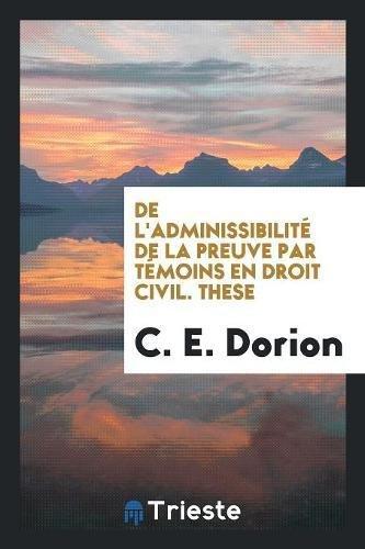 De l'Adminissibilité de la Preuve par Témoins en Droit Civil. These par C. E. Dorion