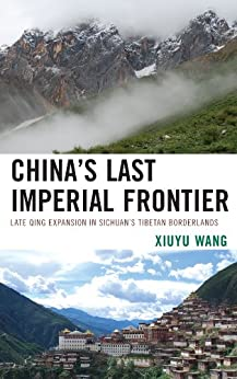 China's Last Imperial Frontier: Late Qing Expansion in Sichuan's Tibetan Borderlands by [Wang, Xiuyu]