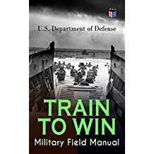 TRAIN TO WIN - Military Field Manual: Principles of Training, The Role of Leaders, Developing the Unit Training Plan, The Army Operations Process, Training ... Command Training Guidance… (English Edition)