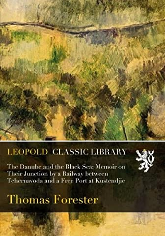 The Danube and the Black Sea: Memoir on Their Junction by a Railway between Tchernavoda and a Free Port at Kustendjie