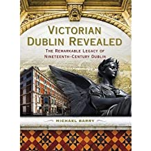 [(Victorian Dublin Revealed: The Remarkable Legacy of Nineteenth-Century Dublin * * )] [Author: Michael B. Barry] [Feb-2012]