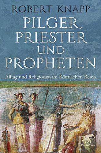 Pilger, Priester und Propheten: Alltag und Religionen im Römischen Reich