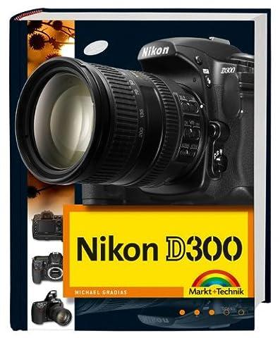 Nikon D300 Die DigitalPHOTO-Empfehlung 4/2008: Fotobuch und detaillierter Wegweiser zur Kamera mit Workshopteil für Available Light, Makrofotografie und Motorsportfotos durchgehend komplett in
