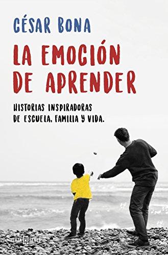 La emoción de aprender: Historias inspiradoras de escuela, familia y vida por César Bona