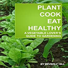 Plant, Cook, Eat Healthy: A Vegetable Lover's Guide to Gardening