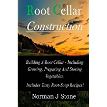 Root Cellar Construction: Building A Root Cellar - Including Growing Preparing And Storing Vegetables. Includes Tasty Root-Soup Recipes!