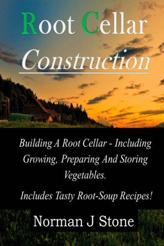 tion: Building A Root Cellar - Including Growing Preparing And Storing Vegetables. Includes Tasty Root-Soup Recipes! ()