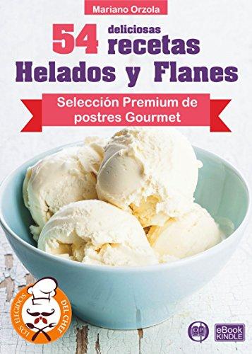 54 DELICIOSAS RECETAS - HELADOS Y FLANES: Selección Premium de postres Gourmet (Colección Los Elegidos del Chef nº 18) por Mariano Orzola