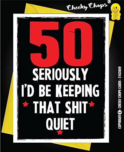 Rude 50th Birthday Card - Seriously I'd Be Keeping That Shit Quiet