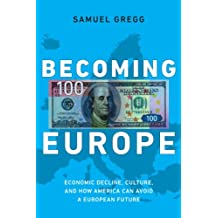 Becoming Europe: Economic Decline, Culture, and How America Can Avoid a European Future (NONE)