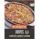 Mes 100 recettes Juives - A compléter, cuisiner et savourer: Carnet, livre et cahier de cuisine à écrire, remplir & compléter